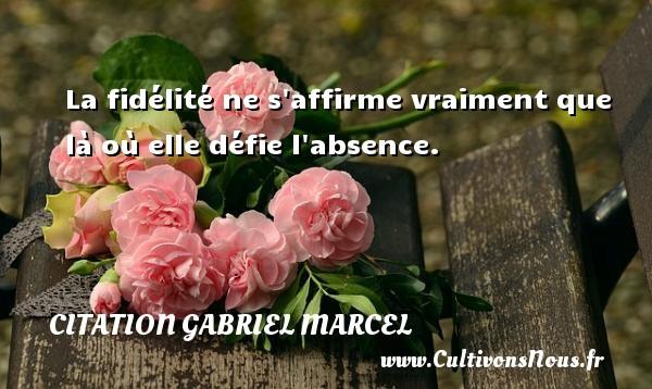 La fidélité ne s affirme vraiment que là où elle défie l absence.  Une citation de Gabriel Marcel CITATION GABRIEL MARCEL