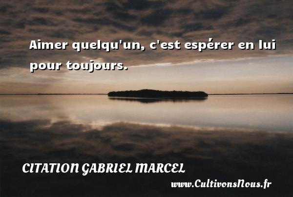 Aimer quelqu un, c est espérer en lui pour toujours. Une citation de Gabriel Marcel CITATION GABRIEL MARCEL - Citation Gabriel Marcel