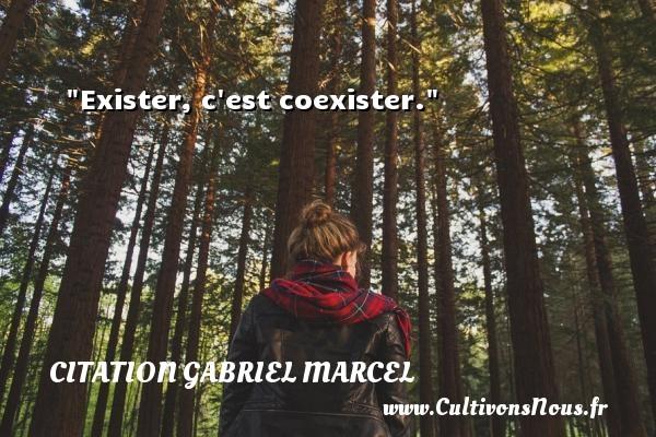 Exister, c est coexister. Une citation de Gabriel Marcel CITATION GABRIEL MARCEL