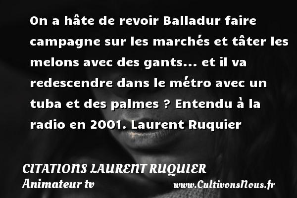 On a hâte de revoir Balladur faire campagne sur les marchés et tâter les melons avec des gants... et il va redescendre dans le métro avec un tuba et des palmes ?  Entendu à la radio en 2001. Laurent Ruquier CITATIONS LAURENT RUQUIER - humoriste - journaliste