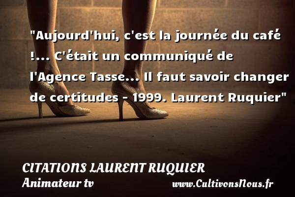 Aujourd hui, c est la journée du café !... C était un communiqué de l Agence Tasse...  Il faut savoir changer de certitudes - 1999. Laurent Ruquier   Une citation sur le café CITATIONS LAURENT RUQUIER - Citation café - journaliste