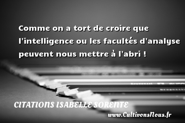 Citations Isabelle Sorente - Comme on a tort de croire que l intelligence ou les facultés d analyse peuvent nous mettre à l abri ! Une citation d  Isabelle Sorente CITATIONS ISABELLE SORENTE
