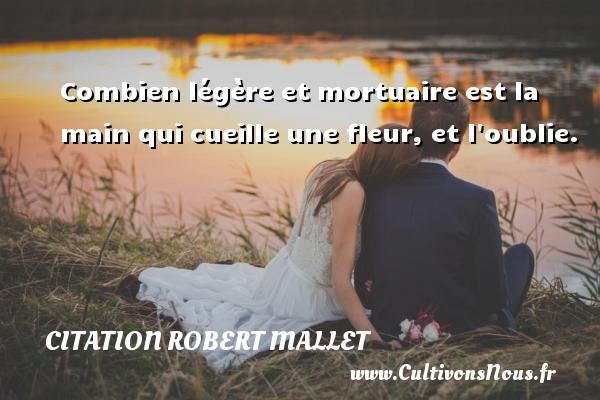 Combien légère et mortuaire est la main qui cueille une fleur, et l oublie. Une citation de Robert Mallet CITATION ROBERT MALLET