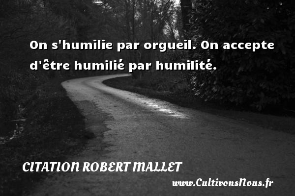 On s humilie par orgueil. On accepte d être humilié par humilité. Une citation de Robert Mallet CITATION ROBERT MALLET