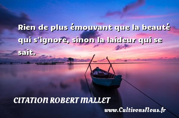 Rien de plus émouvant que la beauté qui s ignore, sinon la laideur qui se sait. Une citation de Robert Mallet CITATION ROBERT MALLET