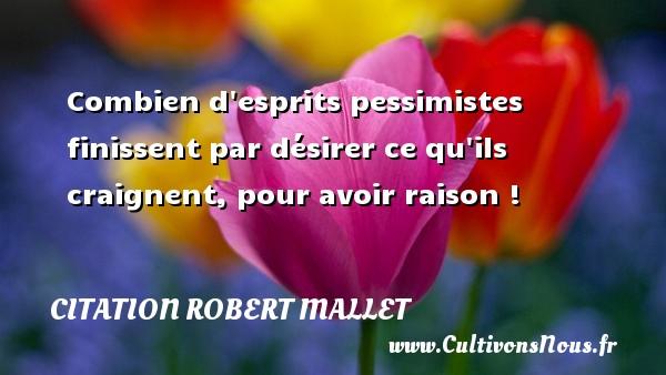 Combien d esprits pessimistes finissent par désirer ce qu ils craignent, pour avoir raison ! Une citation de Robert Mallet CITATION ROBERT MALLET - Citation avoir raison