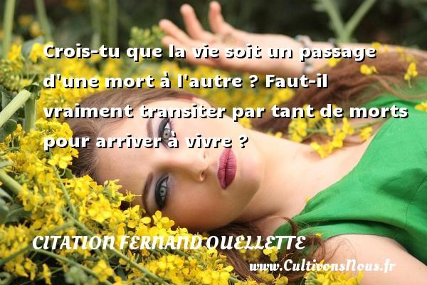 Citation Fernand Ouellette - Crois-tu que la vie soit un passage d une mort à l autre ? Faut-il vraiment transiter par tant de morts pour arriver à vivre ? Une citation de Fernand Ouellette CITATION FERNAND OUELLETTE