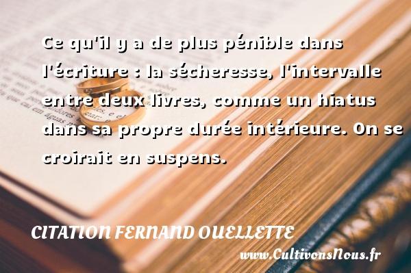 Citation Fernand Ouellette - Ce qu il y a de plus pénible dans l écriture : la sécheresse, l intervalle entre deux livres, comme un hiatus dans sa propre durée intérieure. On se croirait en suspens. Une citation de Fernand Ouellette CITATION FERNAND OUELLETTE