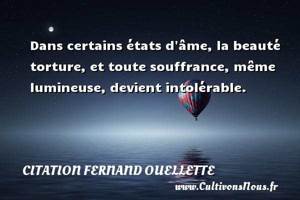 Citation Fernand Ouellette - Dans certains états d âme, la beauté torture, et toute souffrance, même lumineuse, devient intolérable. Une citation de Fernand Ouellette CITATION FERNAND OUELLETTE