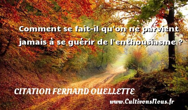 Citation Fernand Ouellette - Comment se fait-il qu on ne parvient jamais à se guérir de l enthousiasme ? Une citation de Fernand Ouellette CITATION FERNAND OUELLETTE