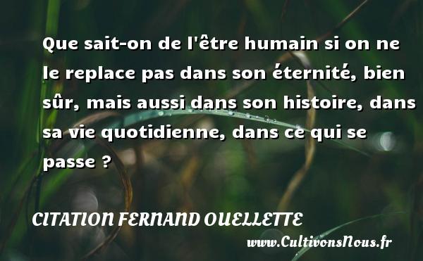 Citation Fernand Ouellette - Que sait-on de l être humain si on ne le replace pas dans son éternité, bien sûr, mais aussi dans son histoire, dans sa vie quotidienne, dans ce qui se passe ? Une citation de Fernand Ouellette CITATION FERNAND OUELLETTE