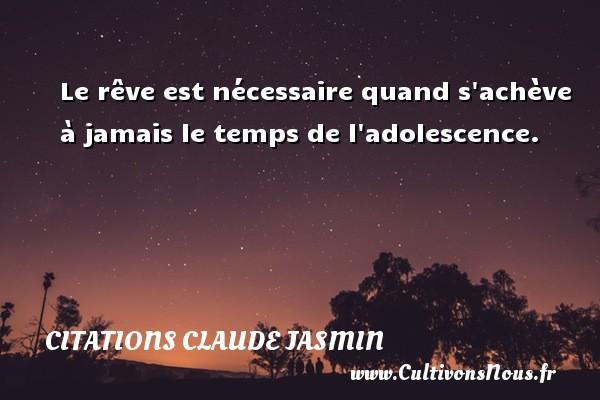 Le rêve est nécessaire quand s achève à jamais le temps de l adolescence. Une citation de Claude Jasmin CITATIONS CLAUDE JASMIN