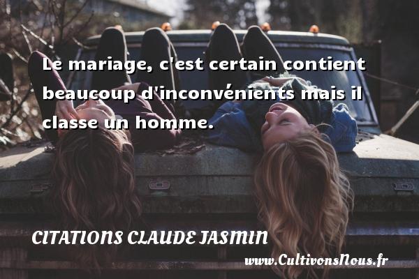 Le mariage, c est certain contient beaucoup d inconvénients mais il classe un homme. Une citation de Claude Jasmin CITATIONS CLAUDE JASMIN - Citations Claude Jasmin