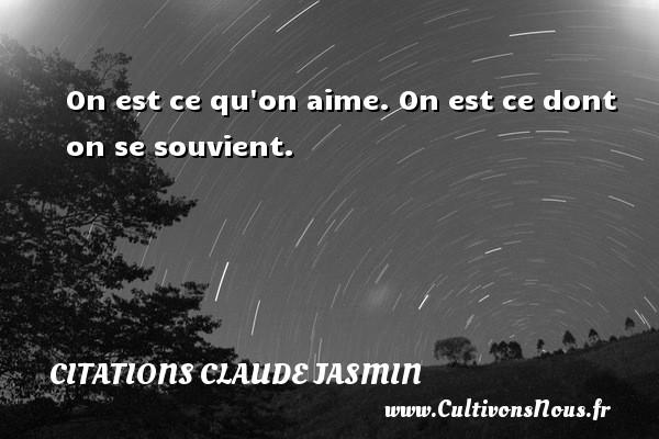On est ce qu on aime. On est ce dont on se souvient. Une citation de Claude Jasmin CITATIONS CLAUDE JASMIN - Citations Claude Jasmin
