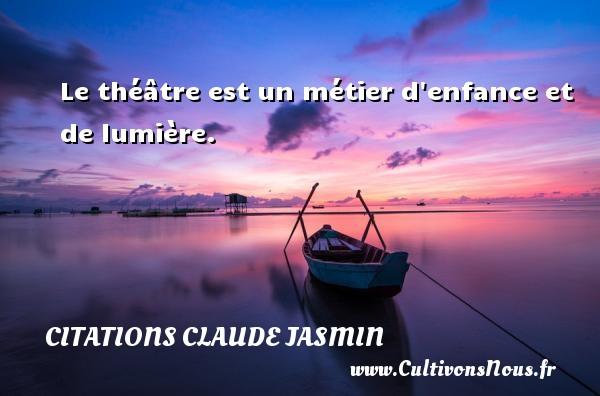 Le théâtre est un métier d enfance et de lumière. Une citation de Claude Jasmin CITATIONS CLAUDE JASMIN