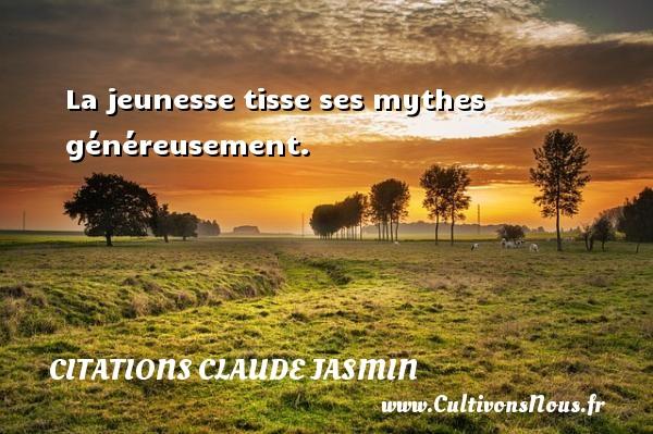La jeunesse tisse ses mythes généreusement. Une citation de Claude Jasmin CITATIONS CLAUDE JASMIN - Citations Claude Jasmin