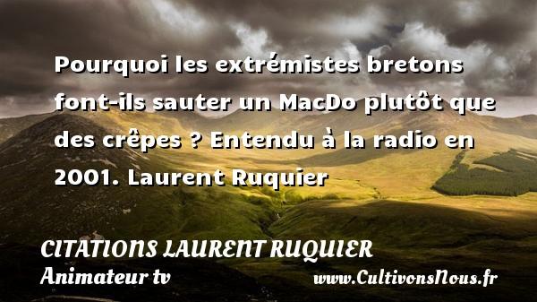 Pourquoi les extrémistes bretons font-ils sauter un MacDo plutôt que des crêpes ?  Entendu à la radio en 2001. Laurent Ruquier CITATIONS LAURENT RUQUIER - journaliste