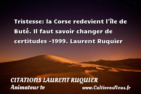 Tristesse: la Corse redevient l île de Buté.  Il faut savoir changer de certitudes -1999. Laurent Ruquier CITATIONS LAURENT RUQUIER - journaliste
