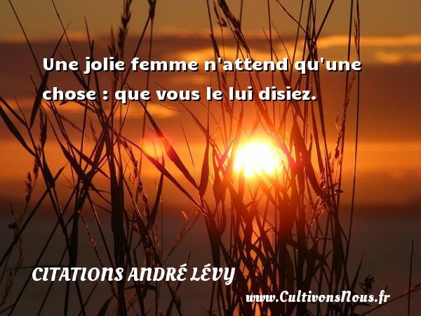 Une jolie femme n attend qu une chose : que vous le lui disiez. Une citation d  André Lévy CITATIONS ANDRÉ LÉVY - Citations André Lévy