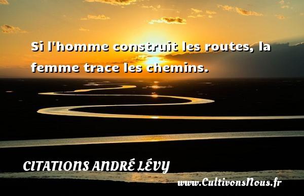 Si l homme construit les routes, la femme trace les chemins. Une citation d  André Lévy CITATIONS ANDRÉ LÉVY - Citations André Lévy