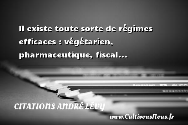 Il existe toute sorte de régimes efficaces : végétarien, pharmaceutique, fiscal... Une citation d  André Lévy CITATIONS ANDRÉ LÉVY - Citations André Lévy