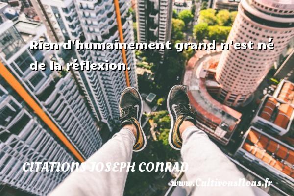 Rien d humainement grand n est né de la réflexion. Une citation de Joseph Conrad CITATIONS JOSEPH CONRAD