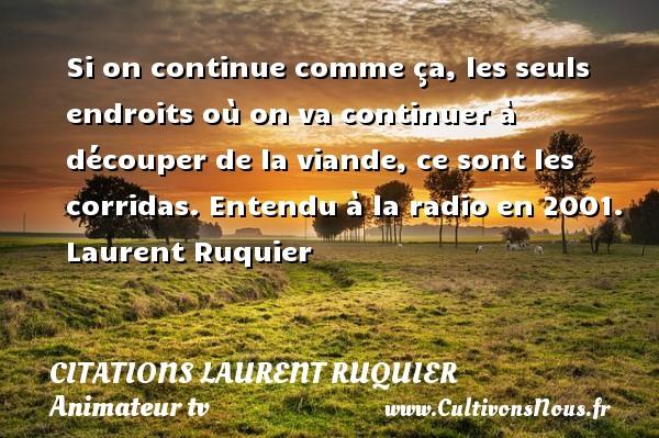 Citations - Citations Laurent Ruquier - humoriste - journaliste - Si on continue comme ça, les seuls endroits où on va continuer à découper de la viande, ce sont les corridas.  Entendu à la radio en 2001. Laurent Ruquier CITATIONS LAURENT RUQUIER