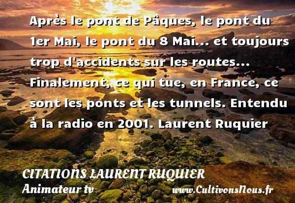 Après le pont de Pâques, le pont du 1er Mai, le pont du 8 Mai... et toujours trop d accidents sur les routes... Finalement, ce qui tue, en France, ce sont les ponts et les tunnels.  Entendu à la radio en 2001. Laurent Ruquier CITATIONS LAURENT RUQUIER - humoriste - journaliste