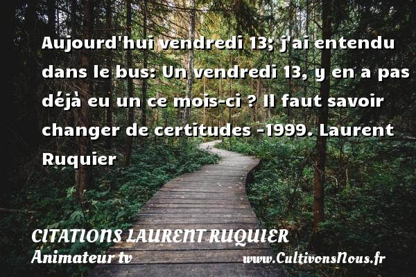 Aujourd hui vendredi 13; j ai entendu dans le bus: Un vendredi 13, y en a pas déjà eu un ce mois-ci ?  Il faut savoir changer de certitudes -1999. Laurent Ruquier CITATIONS LAURENT RUQUIER - Citation vendredi - journaliste