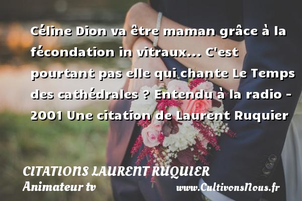 Céline Dion va être maman grâce à la fécondation in vitraux... C est pourtant pas elle qui chante Le Temps des cathédrales ?  Entendu à la radio - 2001  Une  citation  de Laurent Ruquier CITATIONS LAURENT RUQUIER - Citation maman - journaliste