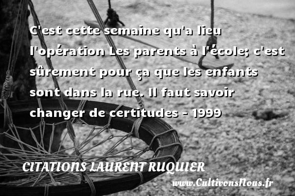 Citations - Citations Laurent Ruquier - C est cette semaine qu a lieu l opération Les parents à l école; c est sûrement pour ça que les enfants sont dans la rue.  Il faut savoir changer de certitudes - 1999   Une citation de Laurent Ruquier CITATIONS LAURENT RUQUIER