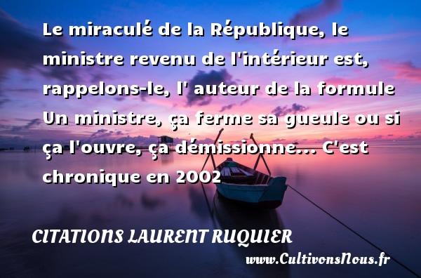 Citations - Citations Laurent Ruquier - Le miraculé de la République, le ministre revenu de l intérieur est, rappelons-le, l  auteur de la formule Un ministre, ça ferme sa gueule ou si ça l ouvre, ça démissionne...  C est chronique en 2002   Une citation de Laurent Ruquier CITATIONS LAURENT RUQUIER