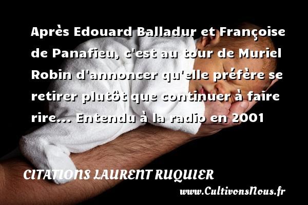 Citations - Citations Laurent Ruquier - Après Edouard Balladur et Françoise de Panafieu, c est au tour de Muriel Robin d annoncer qu elle préfère se retirer plutôt que continuer à faire rire...  Entendu à la radio en 2001   Une citation de Laurent Ruquier CITATIONS LAURENT RUQUIER