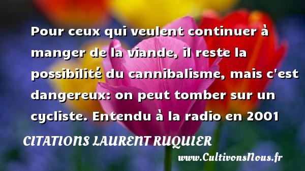 Citations - Citations Laurent Ruquier - Pour ceux qui veulent continuer à manger de la viande, il reste la possibilité du cannibalisme, mais c est dangereux: on peut tomber sur un cycliste.  Entendu à la radio en 2001   Une citation de Laurent Ruquier CITATIONS LAURENT RUQUIER