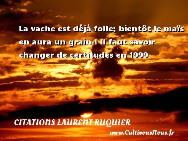 Citations - Citations Laurent Ruquier - La vache est déjà folle; bientôt le maïs en aura un grain !  Il faut savoir changer de certitudes en 1999   Une citation de Laurent Ruquier CITATIONS LAURENT RUQUIER