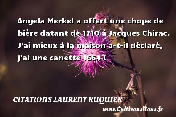 Citations - Citations Laurent Ruquier - Angela Merkel a offert une chope de bière datant de 1710 à Jacques Chirac.  J ai mieux à la maison a-t-il déclaré, j ai une canette 1664 !   Une citation de Laurent Ruquier CITATIONS LAURENT RUQUIER
