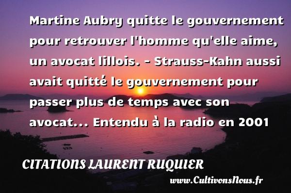 Martine Aubry quitte le gouvernement pour retrouver l homme qu elle aime, un avocat lillois. - Strauss-Kahn aussi avait quitté le gouvernement pour passer plus de temps avec son avocat...  Entendu à la radio en 2001   Une citation de Laurent Ruquier CITATIONS LAURENT RUQUIER