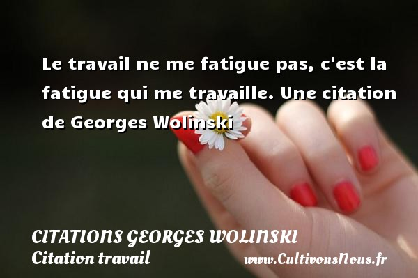 Citations Georges Wolinski - Citation travail - Le travail ne me fatigue pas, c est la fatigue qui me travaille.  Une  citation  de Georges Wolinski CITATIONS GEORGES WOLINSKI