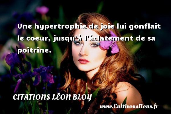 Citations Léon Bloy - Une hypertrophie de joie lui gonflait le coeur, jusqu à l éclatement de sa poitrine. Une citation de Léon Léon Bloy CITATIONS LÉON BLOY