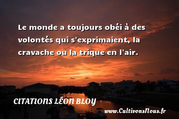 Citations Léon Bloy - Le monde a toujours obéi à des volontés qui s exprimaient, la cravache ou la trique en l air. Une citation de Léon Léon Bloy CITATIONS LÉON BLOY