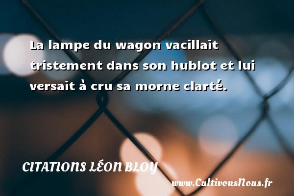 Citations Léon Bloy - La lampe du wagon vacillait tristement dans son hublot et lui versait à cru sa morne clarté. Une citation de Léon Léon Bloy CITATIONS LÉON BLOY