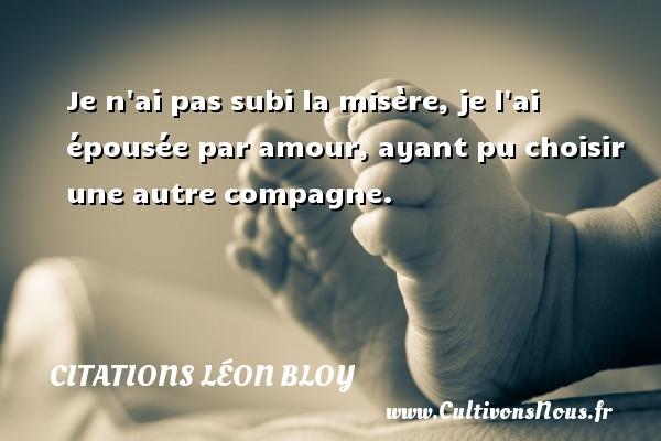 Citations Léon Bloy - Je n ai pas subi la misère, je l ai épousée par amour, ayant pu choisir une autre compagne. Une citation de Léon Léon Bloy CITATIONS LÉON BLOY