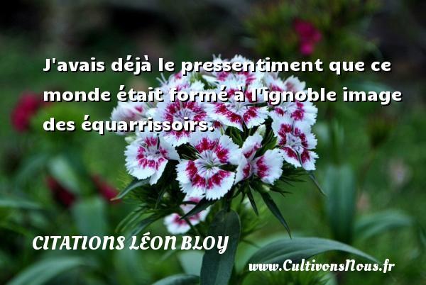 Citations Léon Bloy - J avais déjà le pressentiment que ce monde était formé à l ignoble image des équarrissoirs. Une citation de Léon Léon Bloy CITATIONS LÉON BLOY