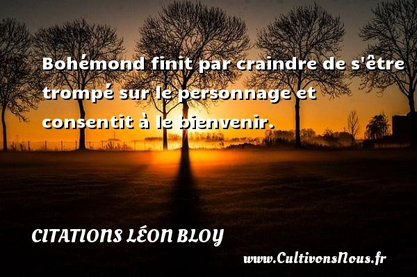 Citations Léon Bloy - Bohémond finit par craindre de s être trompé sur le personnage et consentit à le bienvenir. Une citation de Léon Léon Bloy CITATIONS LÉON BLOY