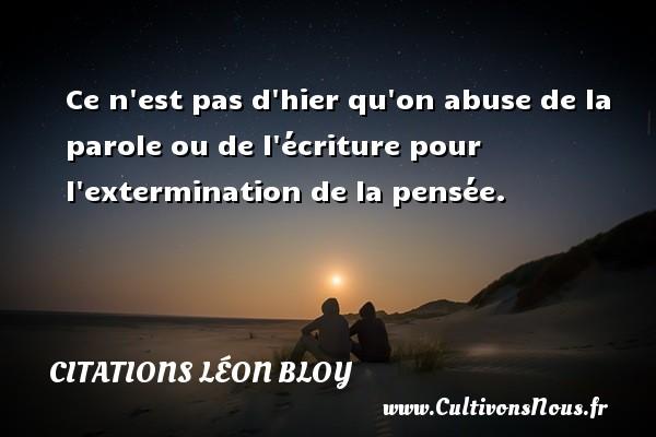 Citations Léon Bloy - Ce n est pas d hier qu on abuse de la parole ou de l écriture pour l extermination de la pensée. Une citation de Léon Léon Bloy CITATIONS LÉON BLOY