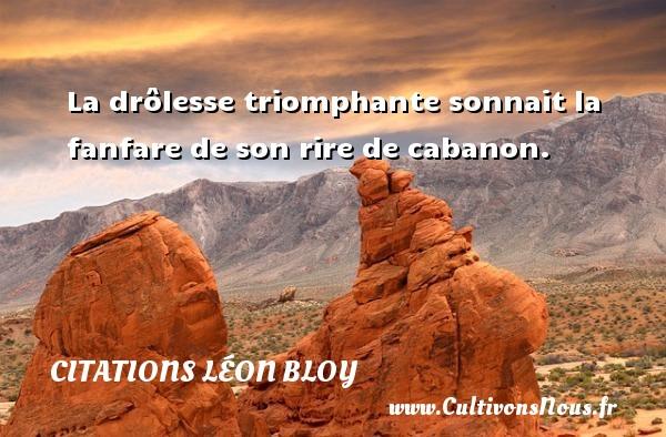 Citations Léon Bloy - La drôlesse triomphante sonnait la fanfare de son rire de cabanon. Une citation de Léon Léon Bloy CITATIONS LÉON BLOY