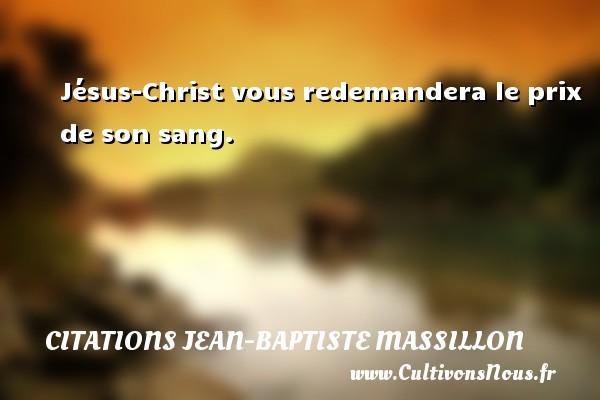 Jésus-Christ vous redemandera le prix de son sang. Une citation de Jean-Baptiste Massillon CITATIONS JEAN-BAPTISTE MASSILLON