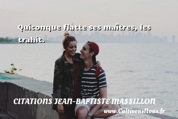 Quiconque flatte ses maîtres, les trahit. Une citation de Jean-Baptiste Massillon CITATIONS JEAN-BAPTISTE MASSILLON