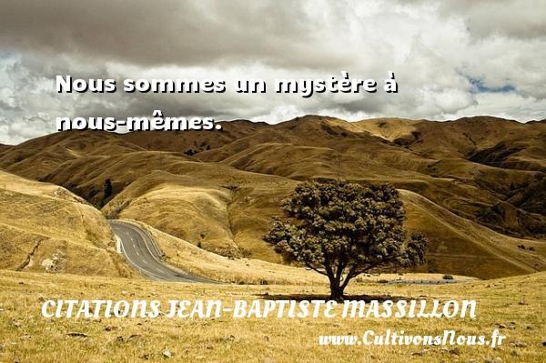 Nous sommes un mystère à nous-mêmes. Une citation de Jean-Baptiste Massillon CITATIONS JEAN-BAPTISTE MASSILLON