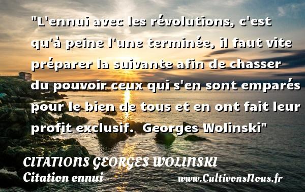 Citations Georges Wolinski - Citation ennui - L ennui avec les révolutions, c est qu à peine l une terminée, il faut vite préparer la suivante afin de chasser du pouvoir ceux qui s en sont emparés pour le bien de tous et en ont fait leur profit exclusif.   Georges Wolinski   Une citation sur l ennui CITATIONS GEORGES WOLINSKI